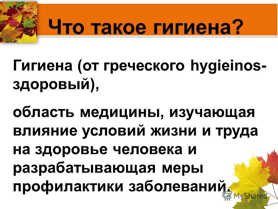 Гигиена (от греческого hygieinos- здоровый), область медицины, изучающая влияние условий жизни и труда на здоровье человека и разрабатывающая меры профилактики заболеваний. Что такое гигиена?