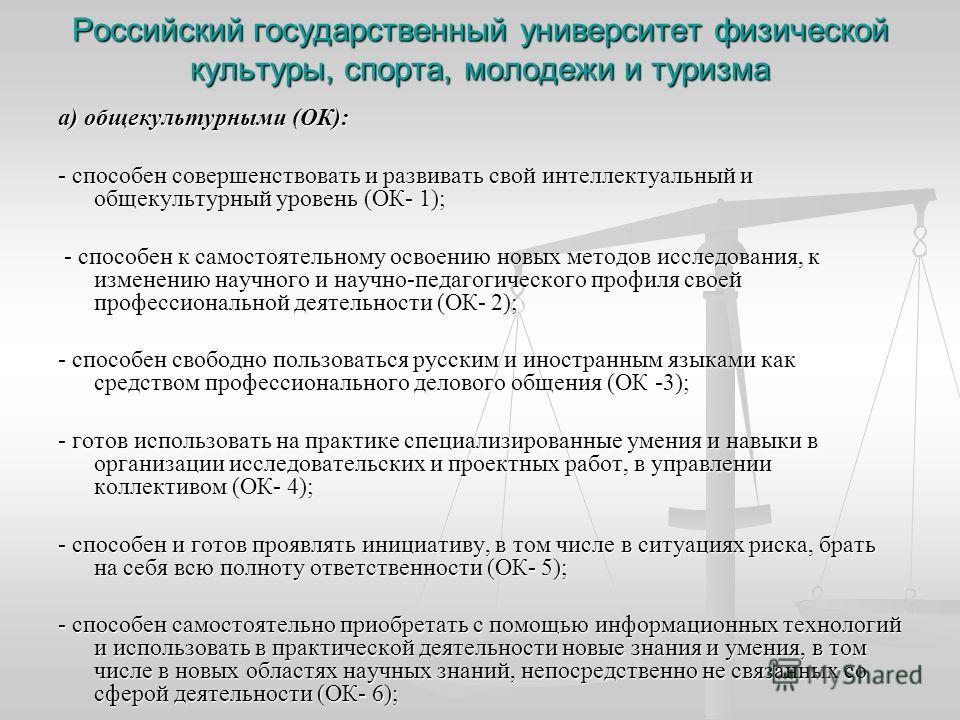 Российский государственный университет физической культуры, спорта, молодежи и туризма а) общекультурными (ОК): - способен совершенствовать и развивать свой интеллектуальный и общекультурный уровень (ОК- 1); - способен к самостоятельному освоению нов