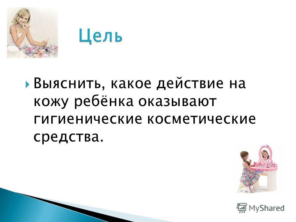 Выяснить, какое действие на кожу ребёнка оказывают гигиенические косметические средства.