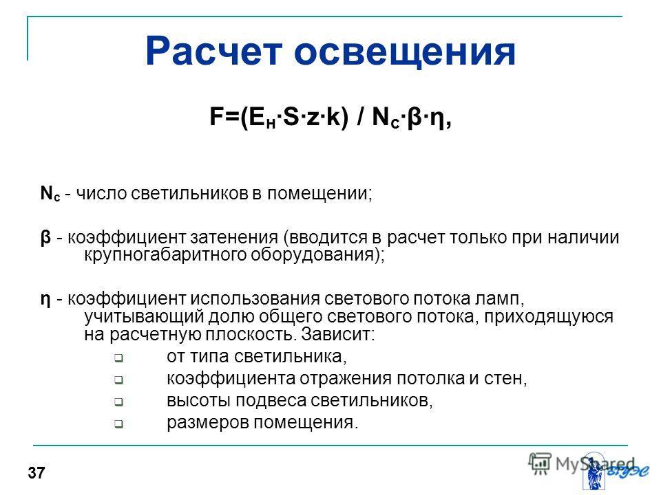 Расчет освещения F=(Е н ·S·z·k) / N с ·β·η, N с - число светильников в помещении; β - коэффициент затенения (вводится в расчет только при наличии крупногабаритного оборудования); η - коэффициент использования светового потока ламп, учитывающий долю о