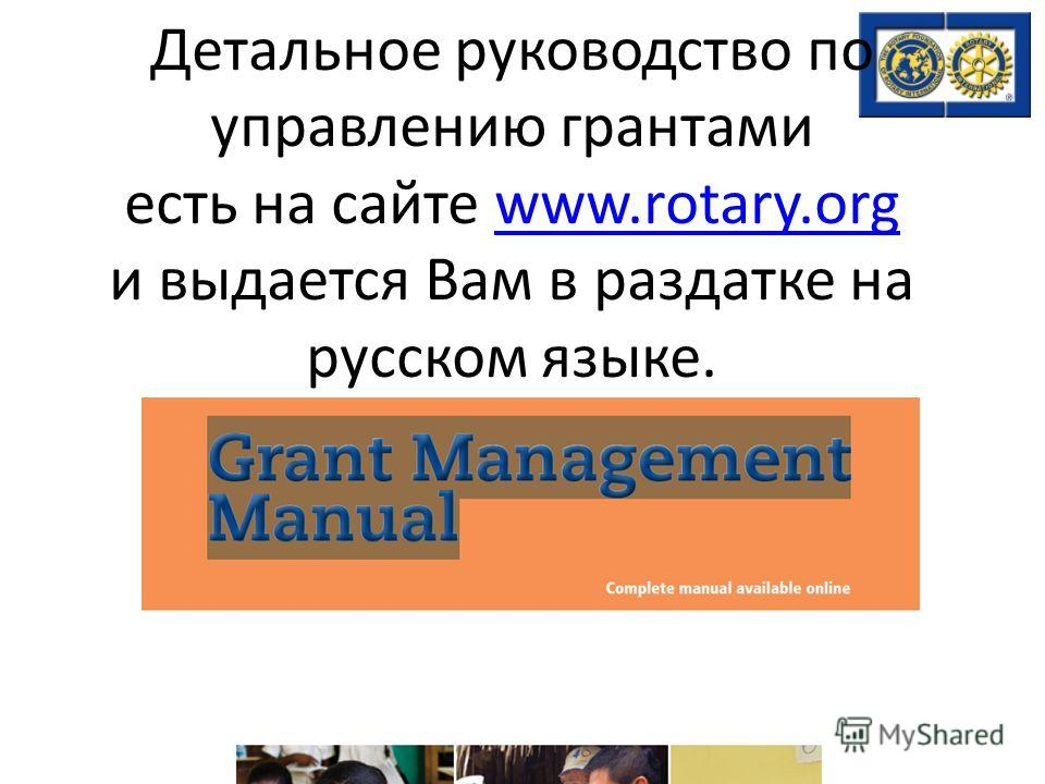 Детальное руководство по управлению грантами есть на сайте www.rotary.org и выдается Вам в раздатке на русском языке.www.rotary.org
