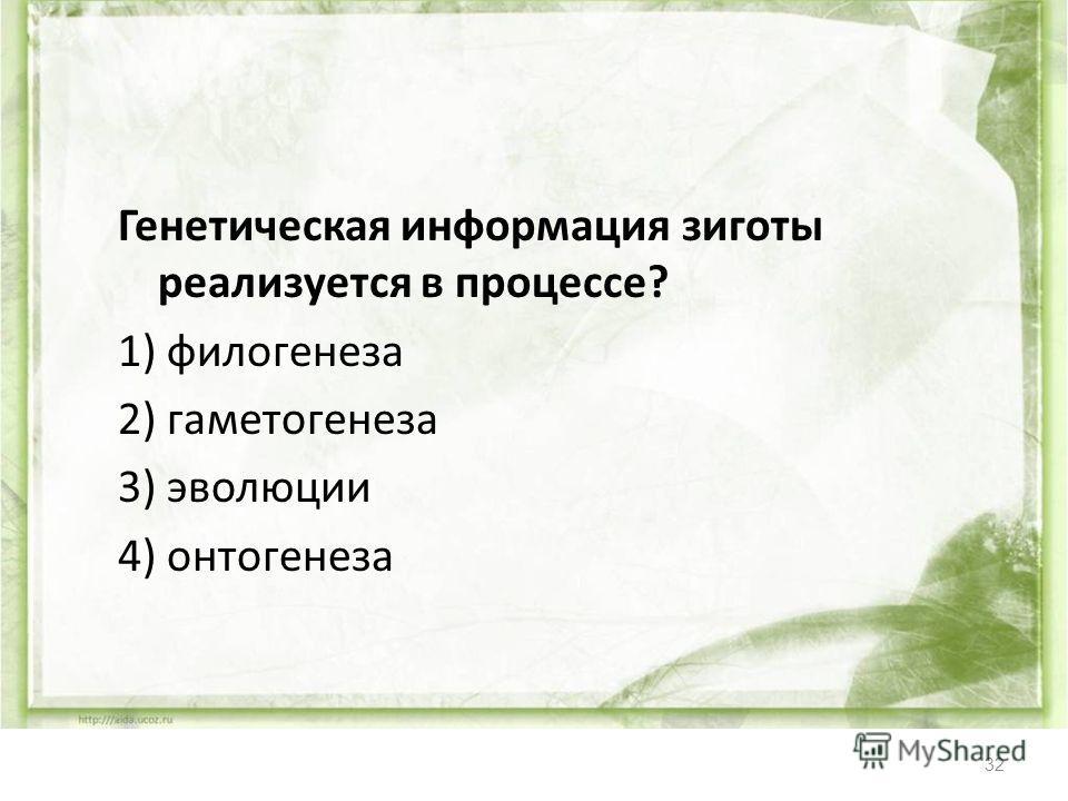 32 Генетическая информация зиготы реализуется в процессе? 1) филогенеза 2) гаметогенеза 3) эволюции 4) онтогенеза