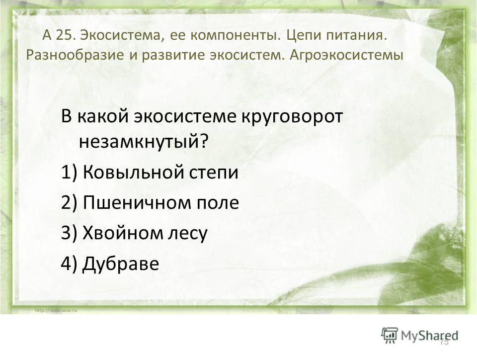 75 А 25. Экосистема, ее компоненты. Цепи питания. Разнообразие и развитие экосистем. Агроэкосистемы В какой экосистеме круговорот незамкнутый? 1) Ковыльной степи 2) Пшеничном поле 3) Хвойном лесу 4) Дубраве