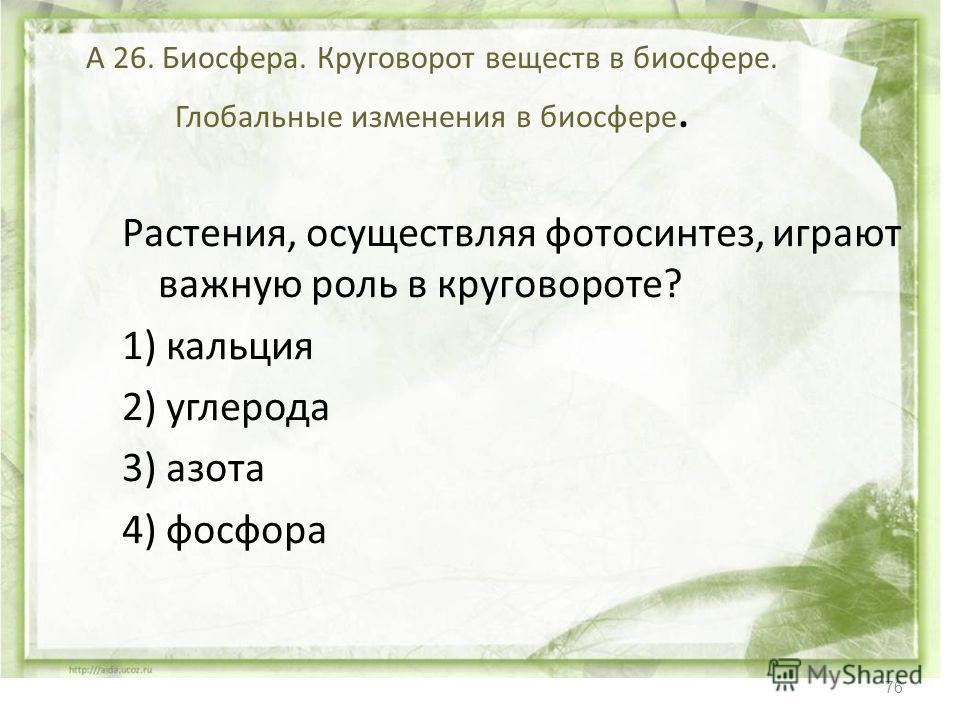 76 А 26. Биосфера. Круговорот веществ в биосфере. Глобальные изменения в биосфере. Растения, осуществляя фотосинтез, играют важную роль в круговороте? 1) кальция 2) углерода 3) азота 4) фосфора