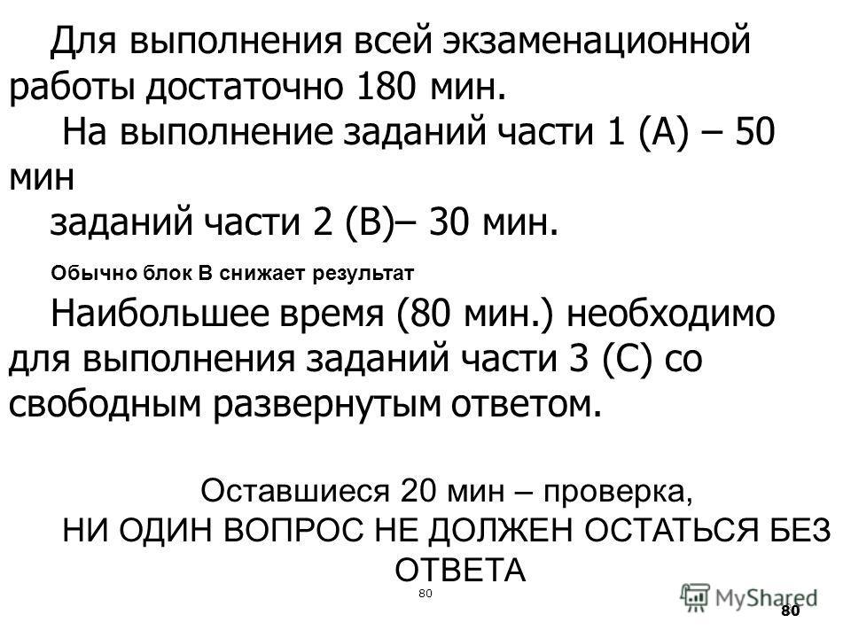 80 Для выполнения всей экзаменационной работы достаточно 180 мин. На выполнение заданий части 1 (А) – 50 мин заданий части 2 (В)– 30 мин. Обычно блок В снижает результат Наибольшее время (80 мин.) необходимо для выполнения заданий части 3 (С) со своб