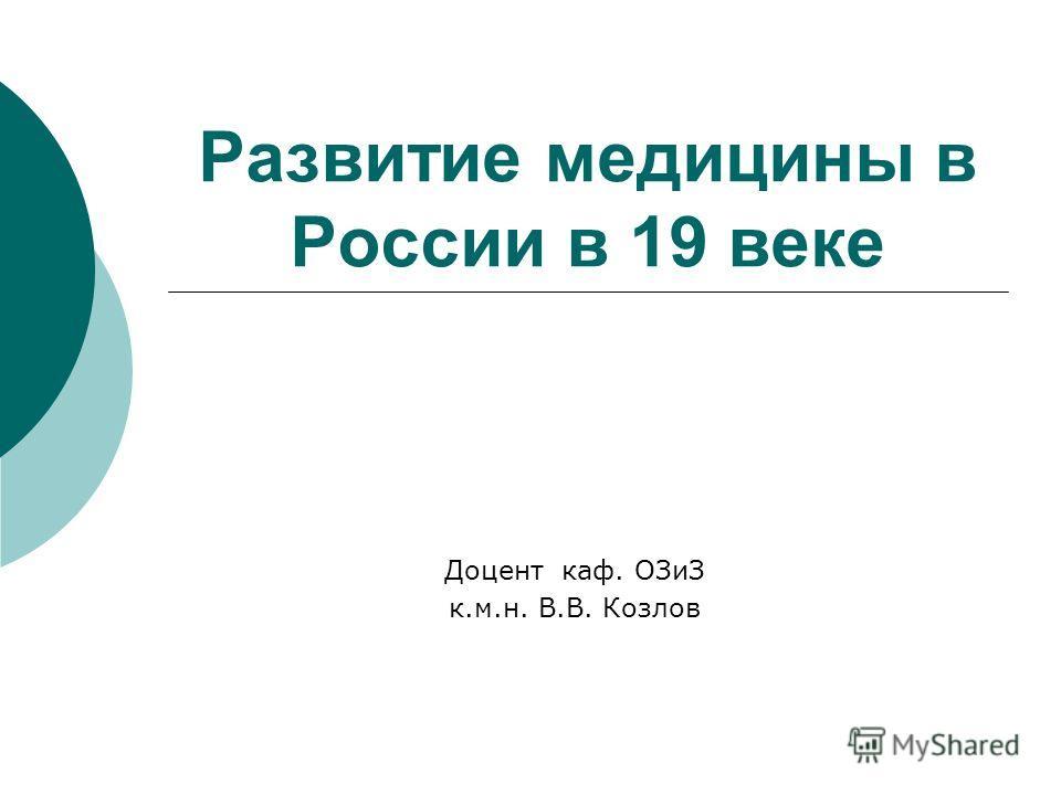 Развитие медицины в России в 19 веке Доцент каф. ОЗиЗ к.м.н. В.В. Козлов