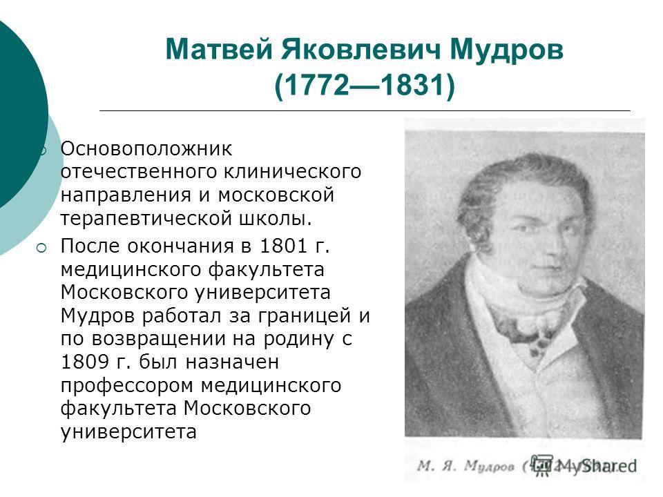 Матвей Яковлевич Мудров (17721831) Основоположник отечественного клинического направления и московской терапевтической школы. После окончания в 1801 г. медицинского факультета Московского университета Мудров работал за границей и по возвращении на ро