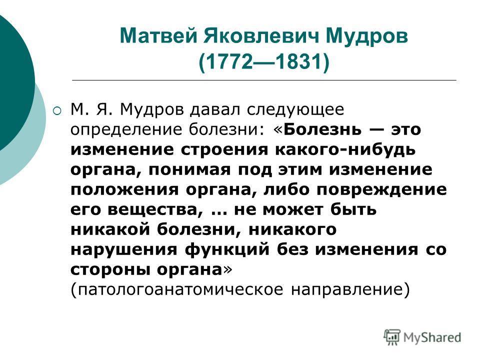 Матвей Яковлевич Мудров (17721831) М. Я. Мудров давал следующее определение болезни: «Болезнь это изменение строения какого-нибудь органа, понимая под этим изменение положения органа, либо повреждение его вещества, … не может быть никакой болезни, ни