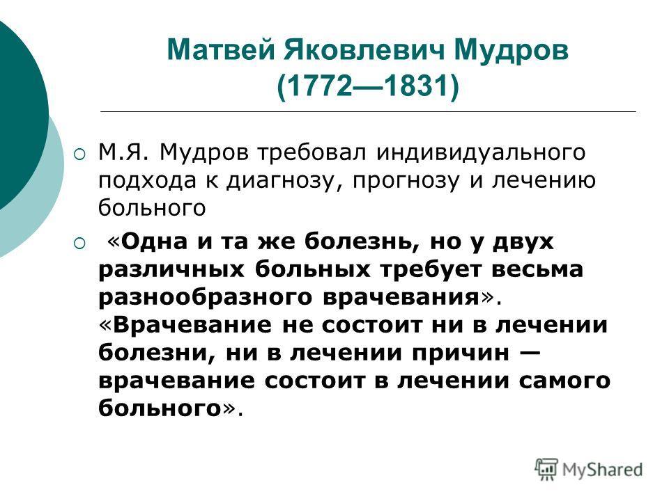 Матвей Яковлевич Мудров (17721831) М.Я. Мудров требовал индивидуального подхода к диагнозу, прогнозу и лечению больного «Одна и та же болезнь, но у двух различных больных требует весьма разнообразного врачевания». «Врачевание не состоит ни в лечении