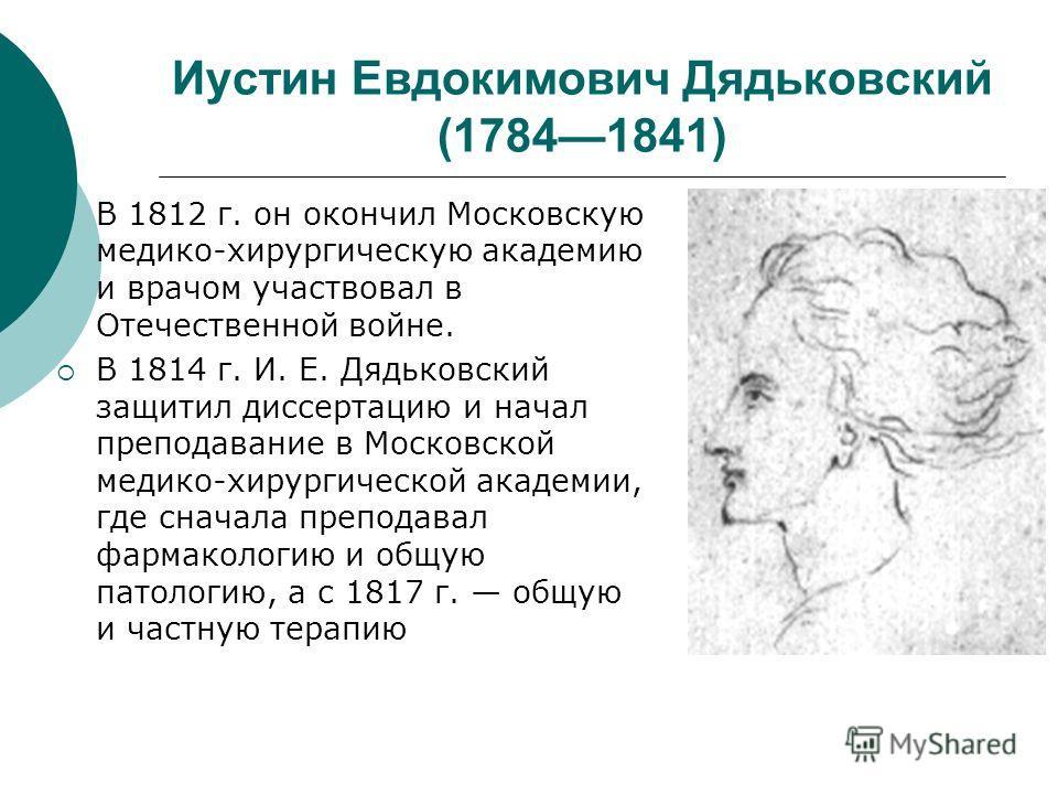 Иустин Евдокимович Дядьковский (17841841) В 1812 г. он окончил Московскую медико-хирургическую академию и врачом участвовал в Отечественной войне. В 1814 г. И. Е. Дядьковский защитил диссертацию и начал преподавание в Московской медико-хирургической