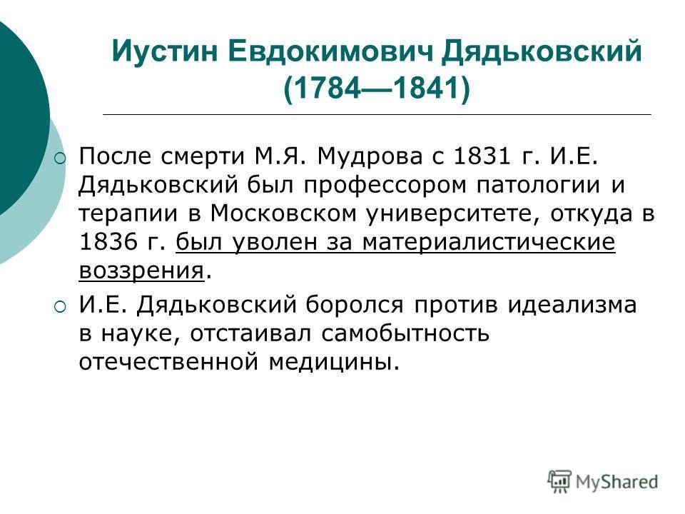 Иустин Евдокимович Дядьковский (17841841) После смерти М.Я. Мудрова с 1831 г. И.Е. Дядьковский был профессором патологии и терапии в Московском университете, откуда в 1836 г. был уволен за материалистические воззрения. И.Е. Дядьковский боролся против