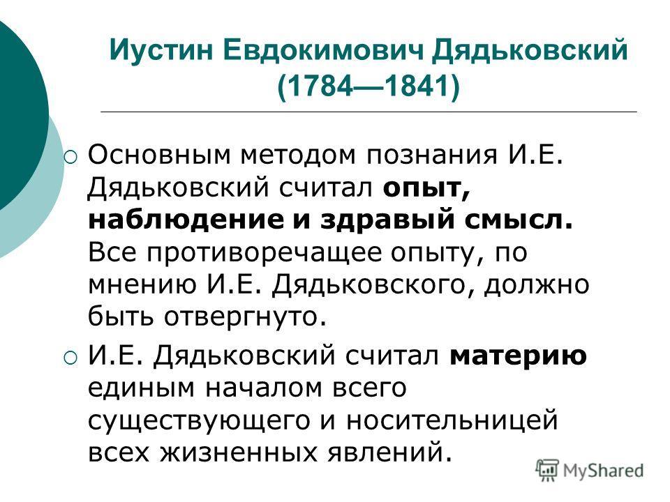Иустин Евдокимович Дядьковский (17841841) Основным методом познания И.Е. Дядьковский считал опыт, наблюдение и здравый смысл. Все противоречащее опыту, по мнению И.Е. Дядьковского, должно быть отвергнуто. И.Е. Дядьковский считал материю единым начало