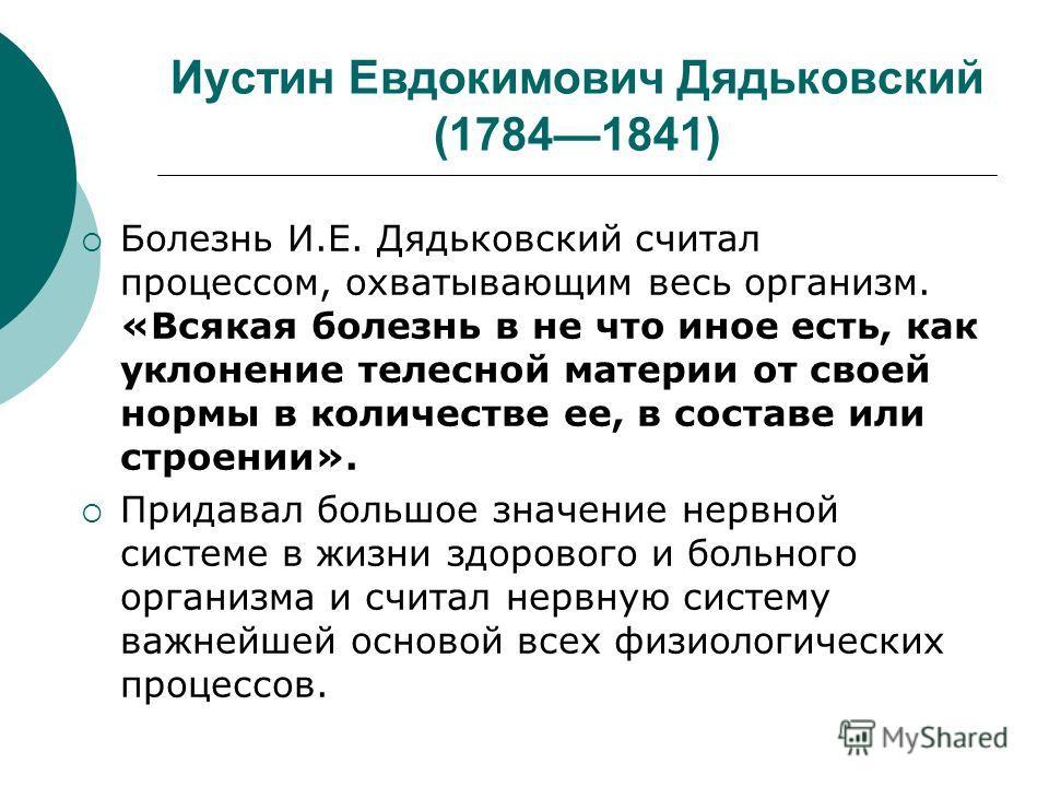 Иустин Евдокимович Дядьковский (17841841) Болезнь И.Е. Дядьковский считал процессом, охватывающим весь организм. «Всякая болезнь в не что иное есть, как уклонение телесной материи от своей нормы в количестве ее, в составе или строении». Придавал боль