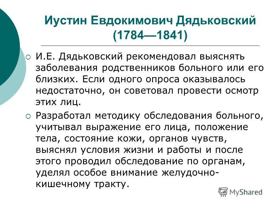 Иустин Евдокимович Дядьковский (17841841) И.Е. Дядьковский рекомендовал выяснять заболевания родственников больного или его близких. Если одного опроса оказывалось недостаточно, он советовал провести осмотр этих лиц. Разработал методику обследования