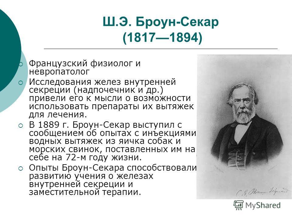 Ш.Э. Броун-Секар (18171894) Французский физиолог и невропатолог Исследования желез внутренней секреции (надпочечник и др.) привели его к мысли о возможности использовать препараты их вытяжек для лечения. В 1889 г. Броун-Секар выступил с сообщением об