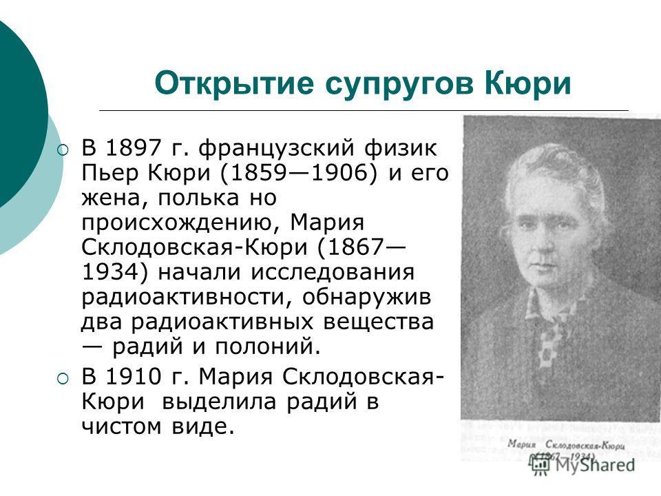 Открытие супругов Кюри В 1897 г. французский физик Пьер Кюри (18591906) и его жена, полька но происхождению, Мария Склодовская-Кюри (1867 1934) начали исследования радиоактивности, обнаружив два радиоактивных вещества радий и полоний. В 1910 г. Мария