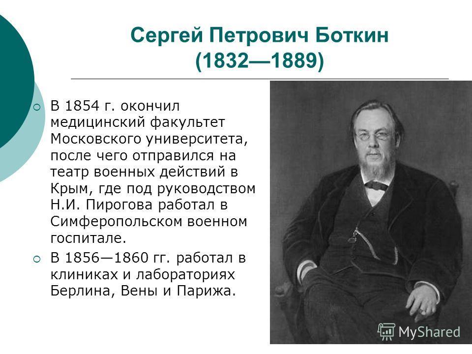 Сергей Петрович Боткин (18321889) В 1854 г. окончил медицинский факультет Московского университета, после чего отправился на театр военных действий в Крым, где под руководством Н.И. Пирогова работал в Симферопольском военном госпитале. В 18561860 гг.
