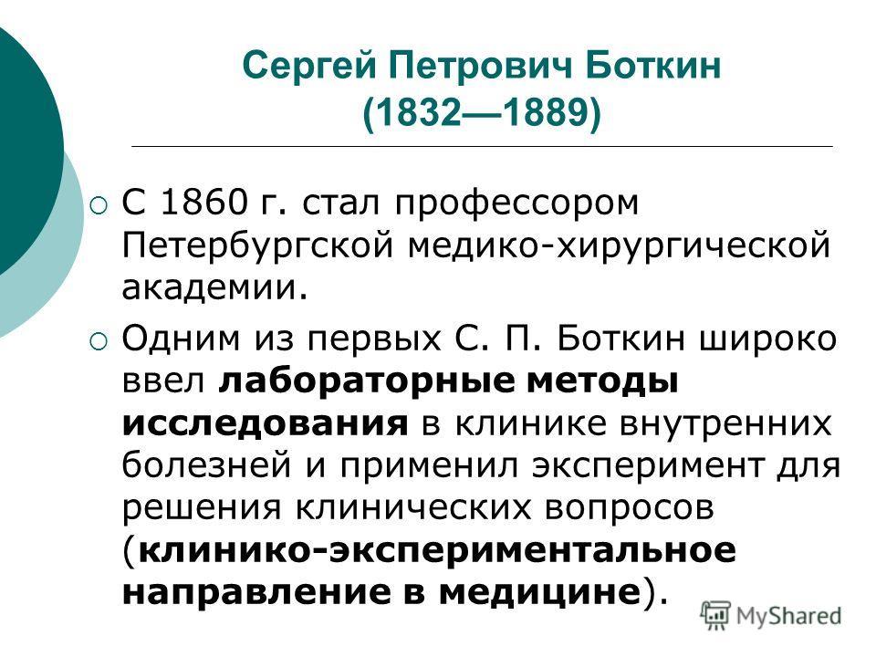 Сергей Петрович Боткин (18321889) С 1860 г. стал профессором Петербургской медико-хирургической академии. Одним из первых С. П. Боткин широко ввел лабораторные методы исследования в клинике внутренних болезней и применил эксперимент для решения клини