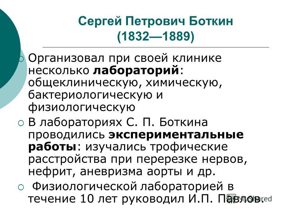 Сергей Петрович Боткин (18321889) Организовал при своей клинике несколько лабораторий: общеклиническую, химическую, бактериологическую и физиологическую В лабораториях С. П. Боткина проводились экспериментальные работы: изучались трофические расстрой