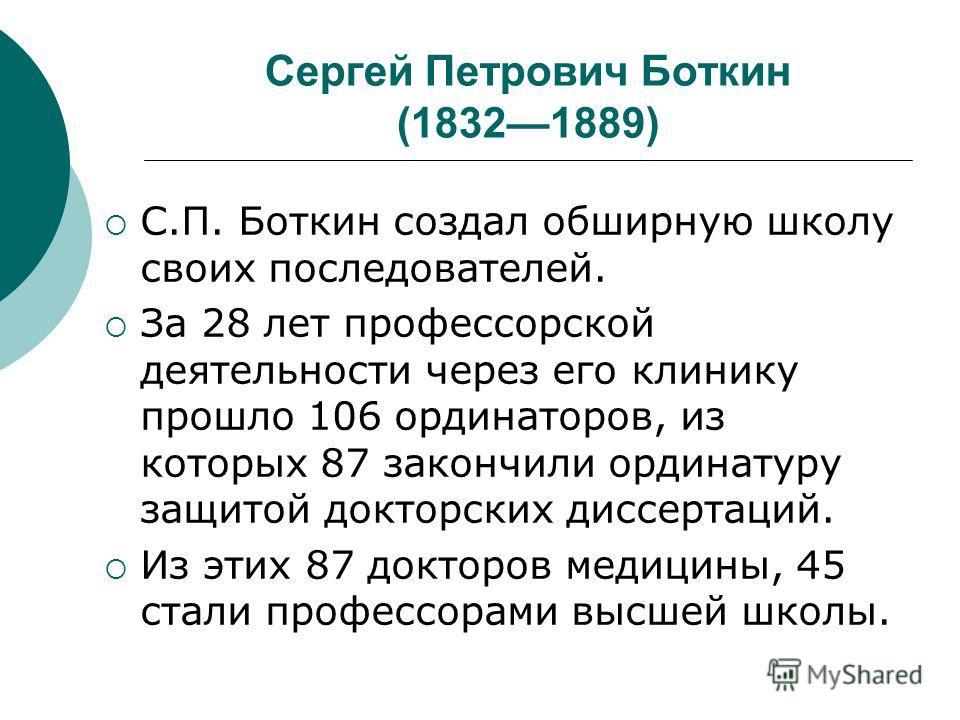 Сергей Петрович Боткин (18321889) С.П. Боткин создал обширную школу своих последователей. За 28 лет профессорской деятельности через его клинику прошло 106 ординаторов, из которых 87 закончили ординатуру защитой докторских диссертаций. Из этих 87 док