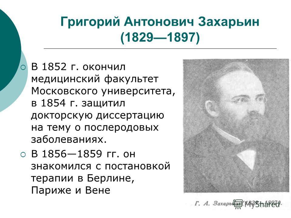 Григорий Антонович Захарьин (18291897) В 1852 г. окончил медицинский факультет Московского университета, в 1854 г. защитил докторскую диссертацию на тему о послеродовых заболеваниях. В 18561859 гг. он знакомился с постановкой терапии в Берлине, Париж