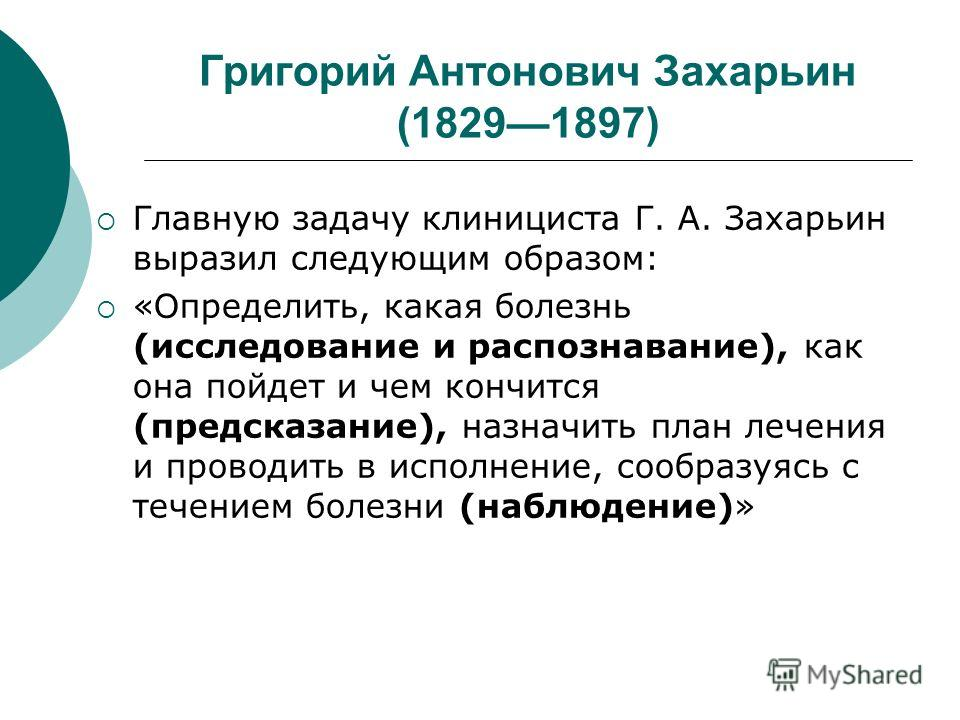 Григорий Антонович Захарьин (18291897) Главную задачу клинициста Г. А. Захарьин выразил следующим образом: «Определить, какая болезнь (исследование и распознавание), как она пойдет и чем кончится (предсказание), назначить план лечения и проводить в и