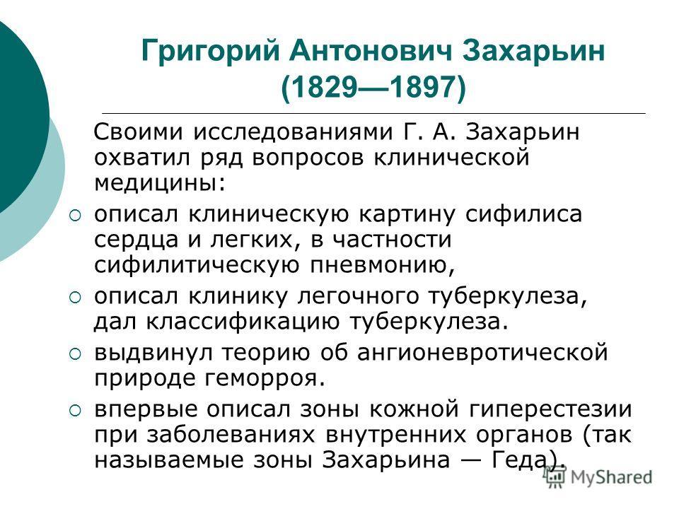 Григорий Антонович Захарьин (18291897) Своими исследованиями Г. А. Захарьин охватил ряд вопросов клинической медицины: описал клиническую картину сифилиса сердца и легких, в частности сифилитическую пневмонию, описал клинику легочного туберкулеза, да