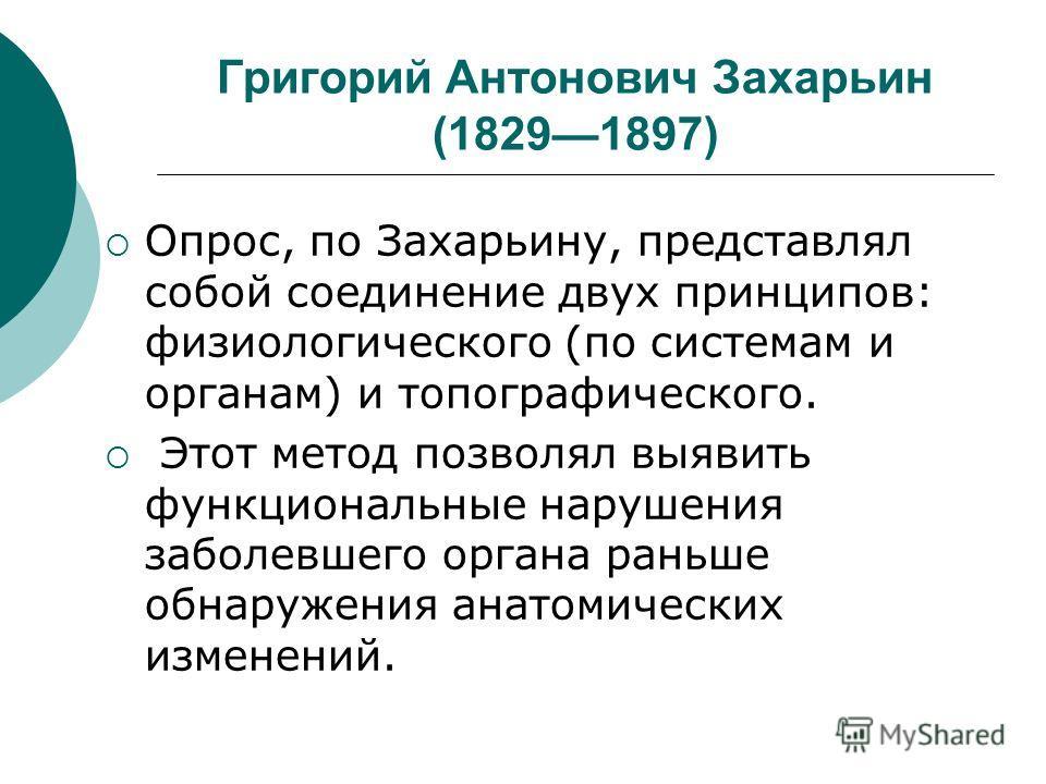 Григорий Антонович Захарьин (18291897) Опрос, по Захарьину, представлял собой соединение двух принципов: физиологического (по системам и органам) и топографического. Этот метод позволял выявить функциональные нарушения заболевшего органа раньше обнар