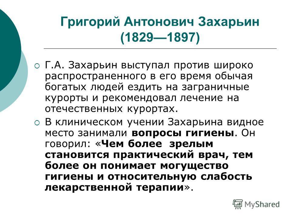 Григорий Антонович Захарьин (18291897) Г.А. Захарьин выступал против широко распространенного в его время обычая богатых людей ездить на заграничные курорты и рекомендовал лечение на отечественных курортах. В клиническом учении Захарьина видное место