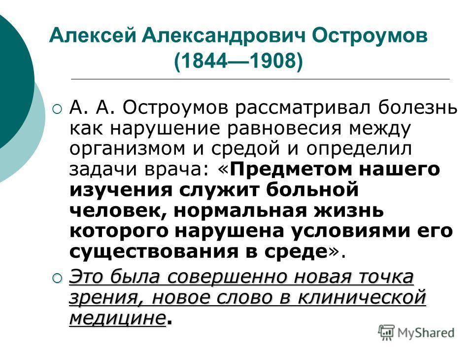 Алексей Александрович Остроумов (18441908) А. А. Остроумов рассматривал болезнь как нарушение равновесия между организмом и средой и определил задачи врача: «Предметом нашего изучения служит больной человек, нормальная жизнь которого нарушена условия