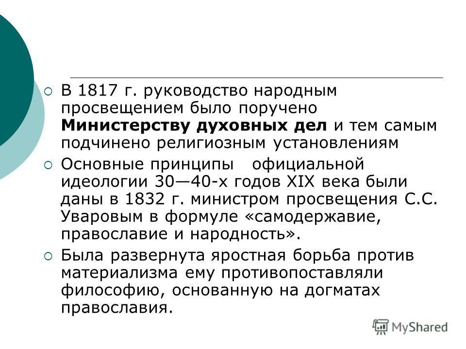 В 1817 г. руководство народным просвещением было поручено Министерству духовных дел и тем самым подчинено религиозным установлениям Основные принципы официальной идеологии 3040-х годов XIX века были даны в 1832 г. министром просвещения С.С. Уваровым