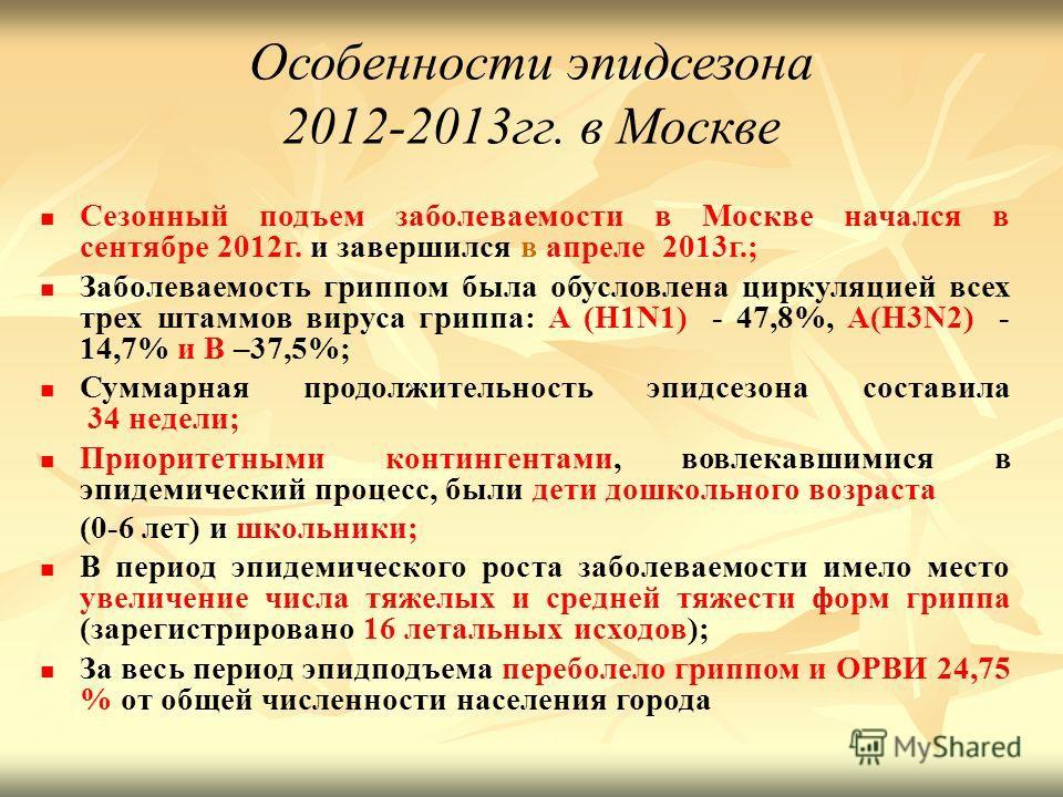 Особенности эпидсезона 2012-2013 гг. в Москве Сезонный подъем заболеваемости в Москве начался в сентябре 2012 г. и завершился в апреле 2013 г.; Заболеваемость гриппом была обусловлена циркуляцией всех трех штаммов вируса гриппа: А (H1N1) - 47,8%, А(H