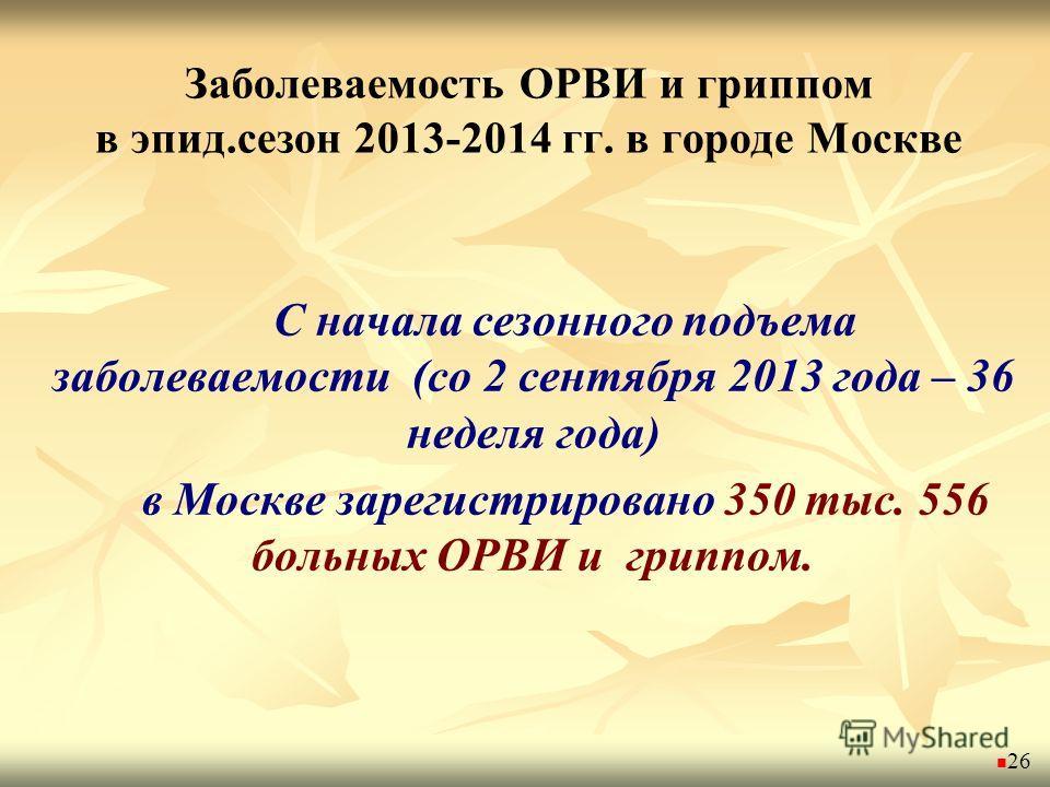 Заболеваемость ОРВИ и гриппом в эпид.сезон 2013-2014 гг. в городе Москве С начала сезонного подъема заболеваемости (со 2 сентября 2013 года – 36 неделя года) в Москве зарегистрировано 350 тыс. 556 больных ОРВИ и гриппом. 26