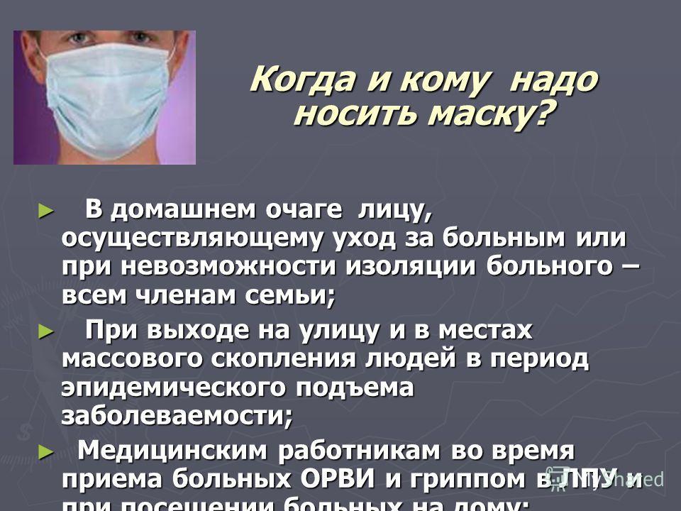 Когда и кому надо носить маску? В домашнем очаге лицу, осуществляющему уход за больным или при невозможности изоляции больного – всем членам семьи; В домашнем очаге лицу, осуществляющему уход за больным или при невозможности изоляции больного – всем
