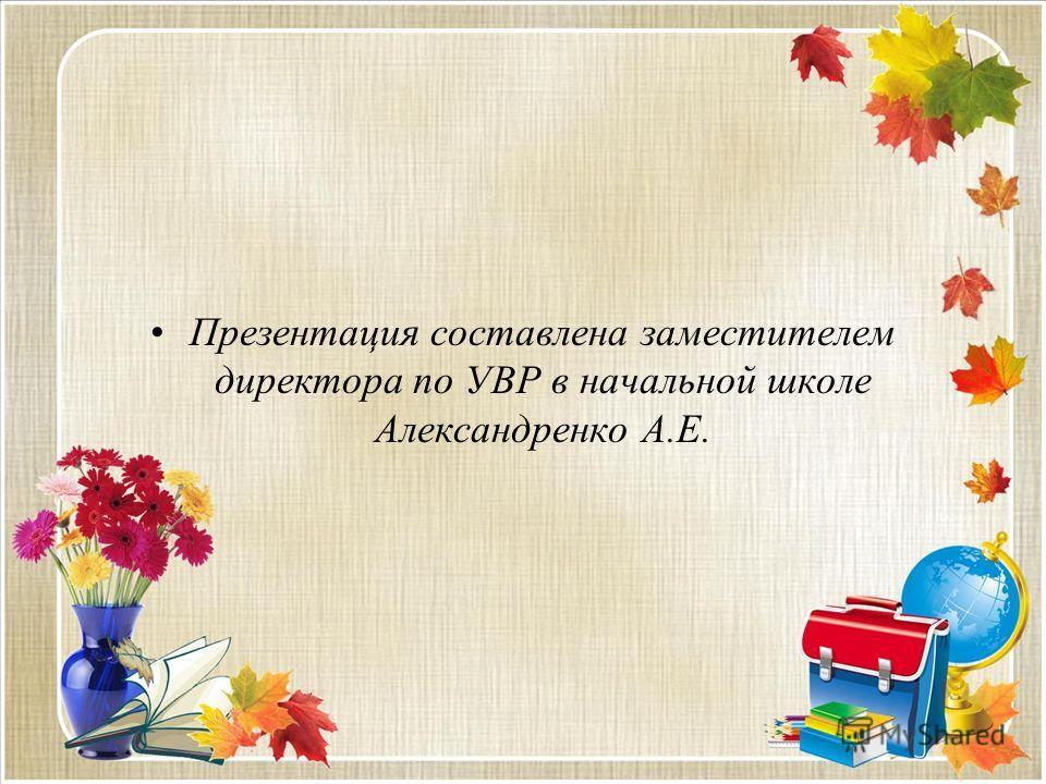 Презентация составлена заместителем директора по УВР в начальной школе Александренко А.Е.