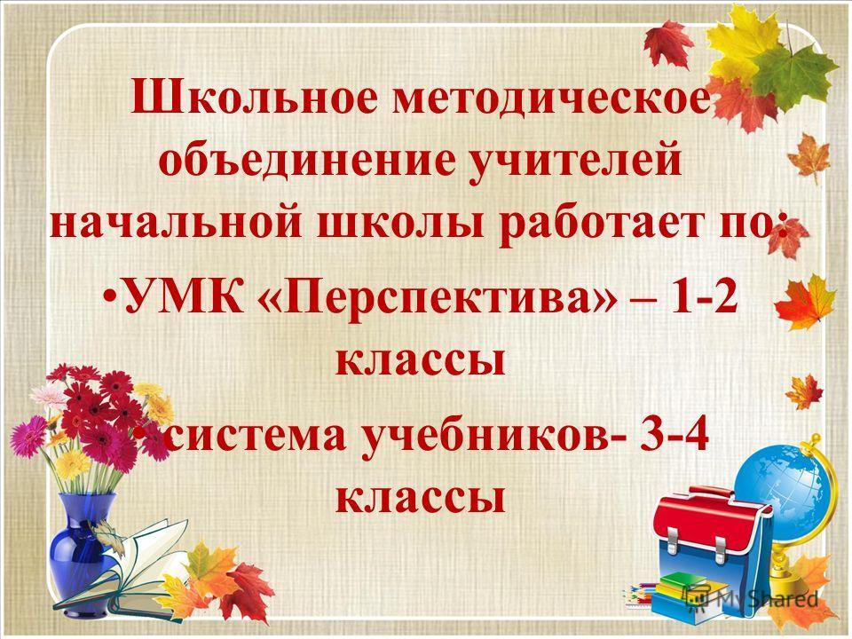 Школьное методическое объединение учителей начальной школы работает по: УМК «Перспектива» – 1-2 классы система учебников- 3-4 классы
