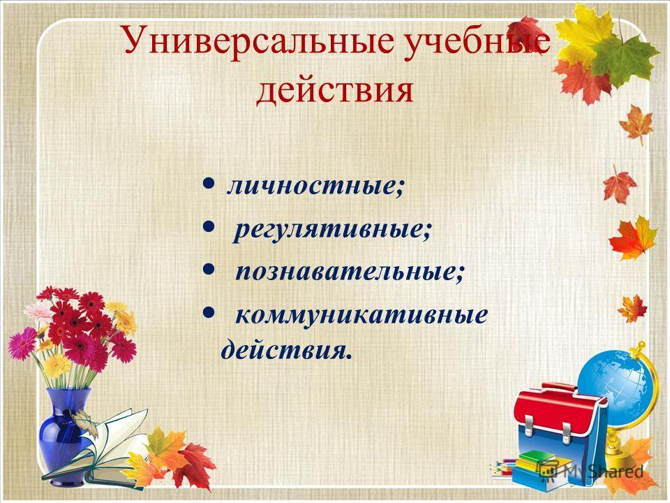 Универсальные учебные действия личностные; регулятивные; познавательные; коммуникативные действия.