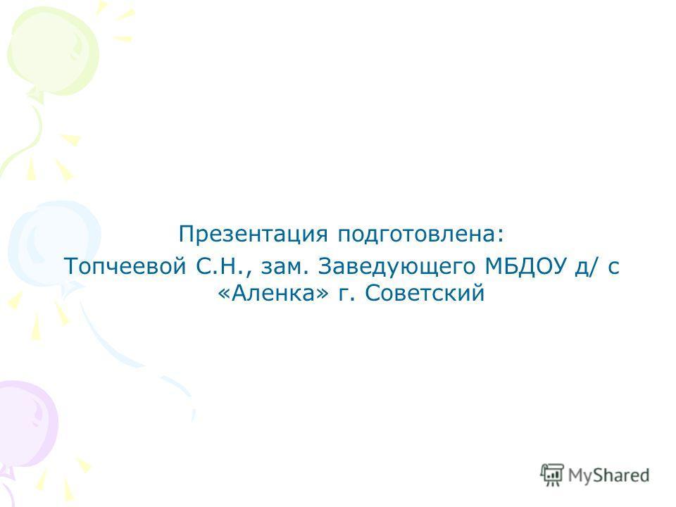 Презентация подготовлена: Топчеевой С.Н., зам. Заведующего МБДОУ д/ с «Аленка» г. Советский
