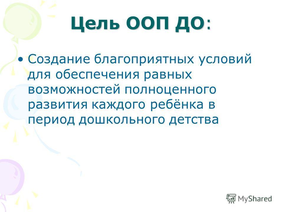 Цель ООП ДО: Создание благоприятных условий для обеспечения равных возможностей полноценного развития каждого ребёнка в период дошкольного детства
