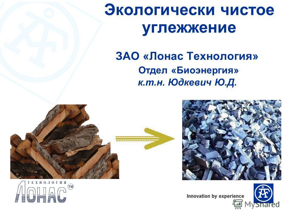 ЗАО «Лонас Технология» Отдел «Биоэнергия» к.т.н. Юдкевич Ю.Д. Экологически чистое углежжение