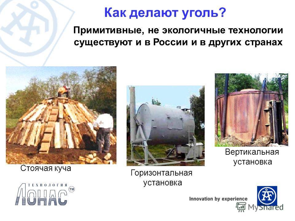 Как делают уголь? Примитивные, не экологичные технологии существуют и в России и в других странах Стоячая куча Горизонтальная установка Вертикальная установка