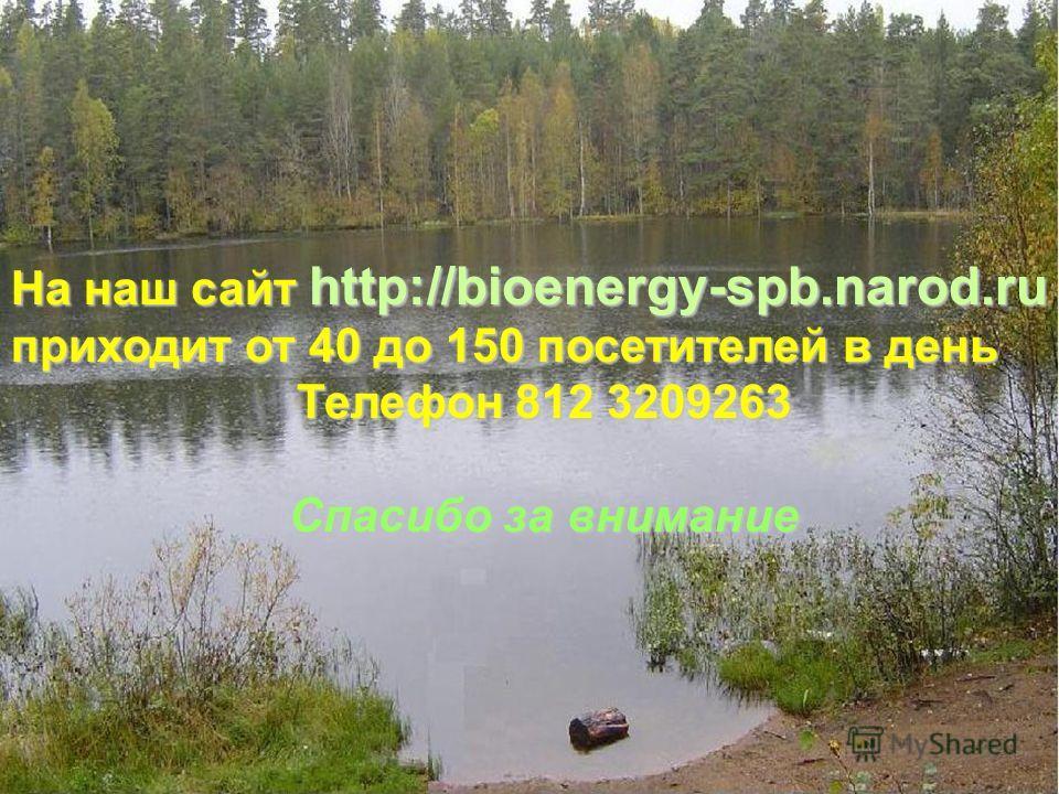 На наш сайт http://bioenergy-spb.narod.ru приходит от 40 до 150 посетителей в день Телефон 812 3209263 Спасибо за внимание
