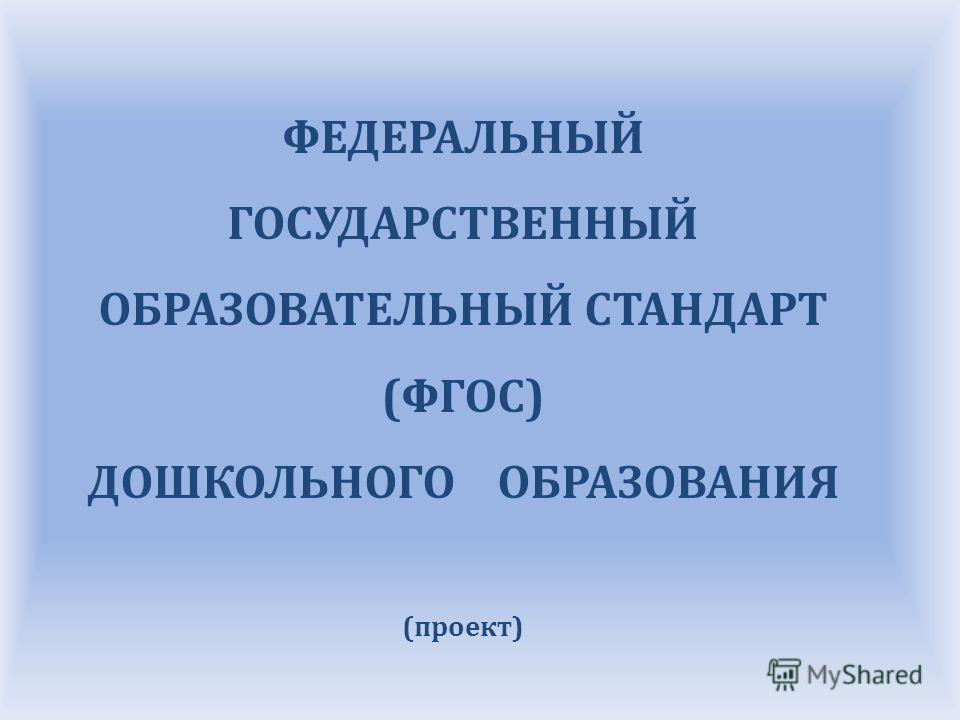 ФЕДЕРАЛЬНЫЙ ГОСУДАРСТВЕННЫЙ ОБРАЗОВАТЕЛЬНЫЙ СТАНДАРТ (ФГОС) ДОШКОЛЬНОГО ОБРАЗОВАНИЯ (проект)