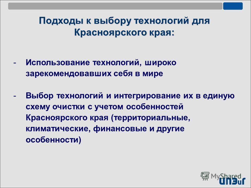 -Использование технологий, широко зарекомендовавших себя в мире -Выбор технологий и интегрирование их в единую схему очистки с учетом особенностей Красноярского края (территориальные, климатические, финансовые и другие особенности) Подходы к выбору т