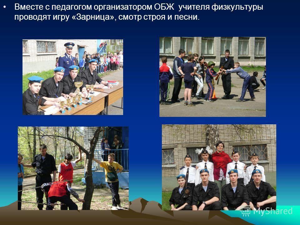 Вместе с педагогом организатором ОБЖ учителя физкультуры проводят игру «Зарница», смотр строя и песни.