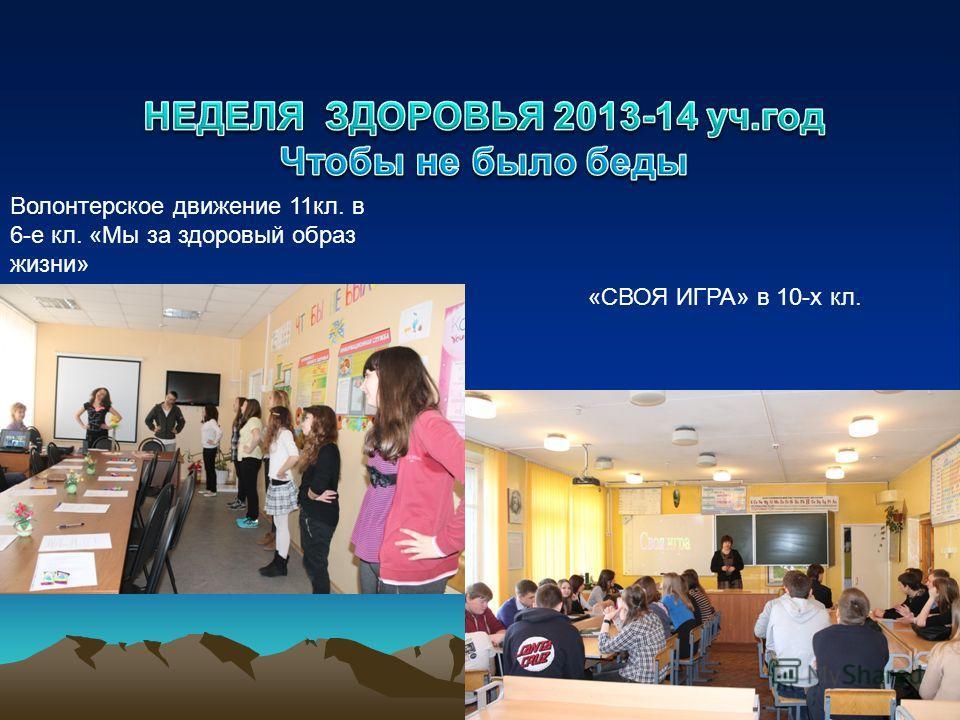 Волонтерское движение 11 кл. в 6-е кл. «Мы за здоровый образ жизни» «СВОЯ ИГРА» в 10-х кл.