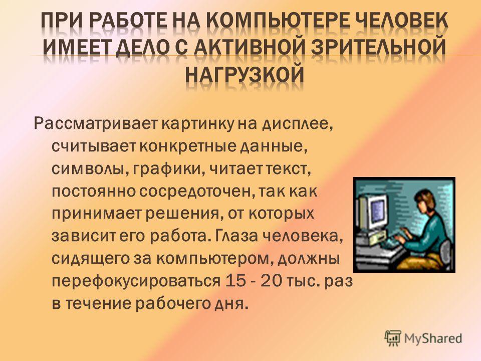 Рассматривает картинку на дисплее, считывает конкретные данные, символы, графики, читает текст, постоянно сосредоточен, так как принимает решения, от которых зависит его работа. Глаза человека, сидящего за компьютером, должны перефокусироваться 15 -