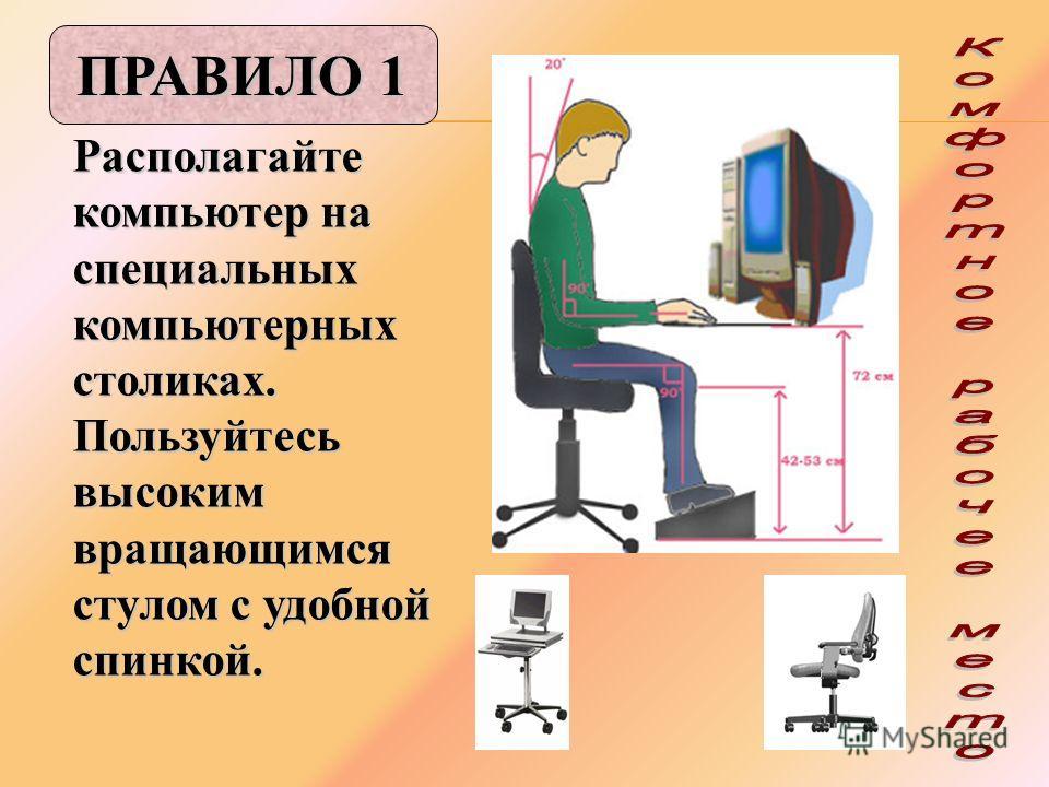 Располагайте компьютер на специальных компьютерных столиках. Пользуйтесь высоким вращающимся стулом с удобной спинкой. ПРАВИЛО 1