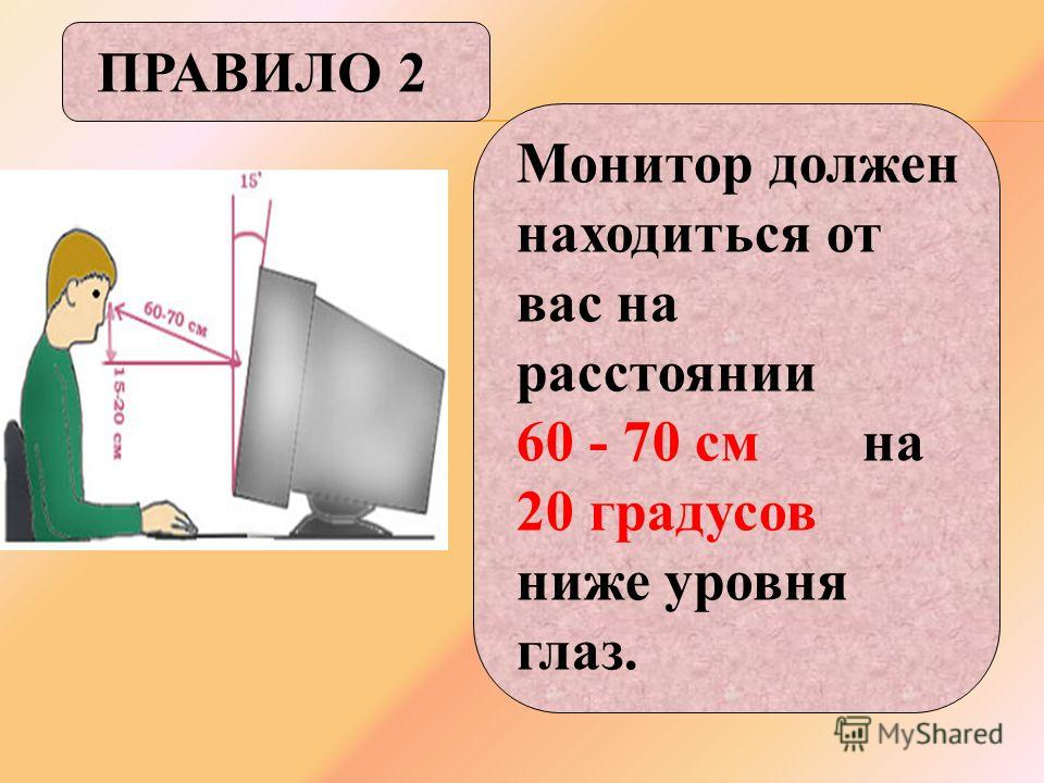 Монитор должен находиться от вас на расстоянии 60 - 70 см на 20 градусов ниже уровня глаз. ПРАВИЛО 2