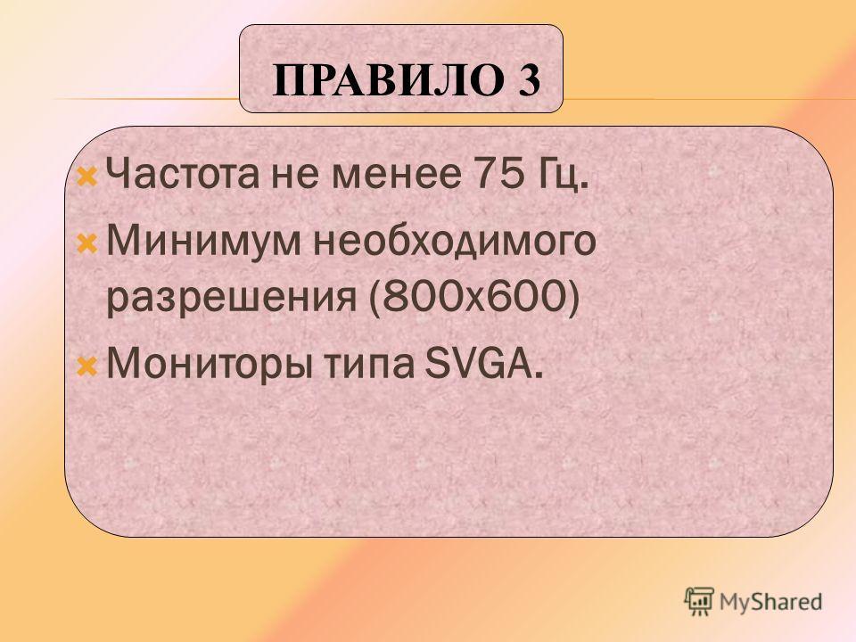 Частота не менее 75 Гц. Минимум необходимого разрешения (800 х 600) Мониторы типа SVGA. ПРАВИЛО 3